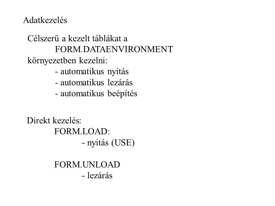 Adatkezelés Direkt kezelés: FORM.LOAD: - nyitás (USE) FORM.UNLOAD - lezárás Célszerű a kezelt táblákat a FORM.DATAENVIRONMENT környezetben kezelni: - automatikus nyitás - automatikus lezárás - automatikus beépítés