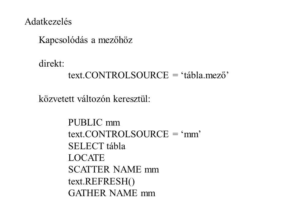 Adatkezelés Kapcsolódás a mezőhöz direkt: text.CONTROLSOURCE = 'tábla.mező' közvetett változón keresztül: PUBLIC mm text.CONTROLSOURCE = 'mm' SELECT tábla LOCATE SCATTER NAME mm text.REFRESH() GATHER NAME mm