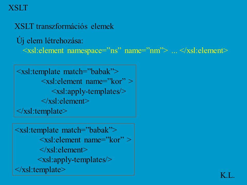 XSLT K.L. XSLT transzformációs elemek Új elem létrehozása:...