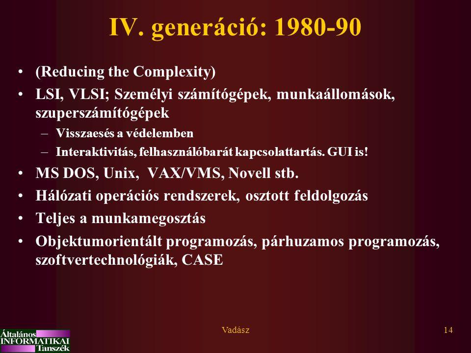 Vadász14 IV. generáció: 1980-90 (Reducing the Complexity) LSI, VLSI; Személyi számítógépek, munkaállomások, szuperszámítógépek –Visszaesés a védelembe