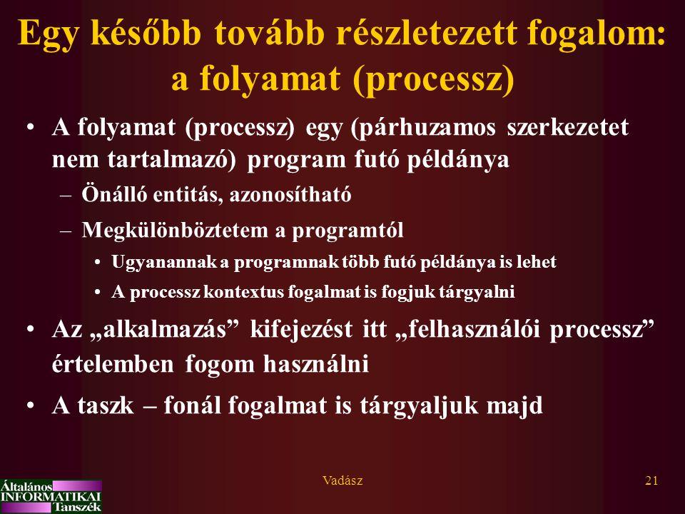 """Vadász21 Egy később tovább részletezett fogalom: a folyamat (processz) A folyamat (processz) egy (párhuzamos szerkezetet nem tartalmazó) program futó példánya –Önálló entitás, azonosítható –Megkülönböztetem a programtól Ugyanannak a programnak több futó példánya is lehet A processz kontextus fogalmat is fogjuk tárgyalni Az """"alkalmazás kifejezést itt """"felhasználói processz értelemben fogom használni A taszk – fonál fogalmat is tárgyaljuk majd"""