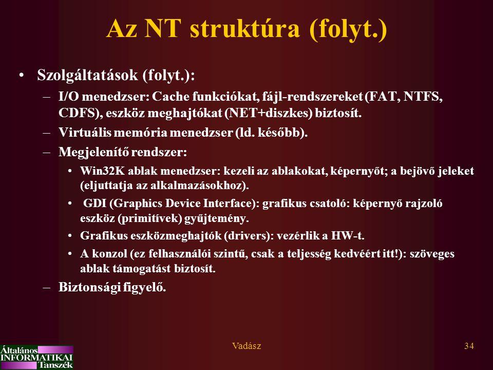 Vadász34 Az NT struktúra (folyt.) Szolgáltatások (folyt.): –I/O menedzser: Cache funkciókat, fájl-rendszereket (FAT, NTFS, CDFS), eszköz meghajtókat (NET+diszkes) biztosít.
