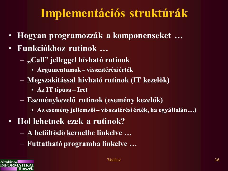 """Vadász36 Implementációs struktúrák Hogyan programozzák a komponenseket … Funkciókhoz rutinok … –""""Call jelleggel hívható rutinok Argumentumok – visszatérési érték –Megszakítással hívható rutinok (IT kezelők) Az IT típusa – Iret –Eseménykezelő rutinok (esemény kezelők) Az esemény jellemzői – visszatérési érték, ha egyáltalán …) Hol lehetnek ezek a rutinok."""