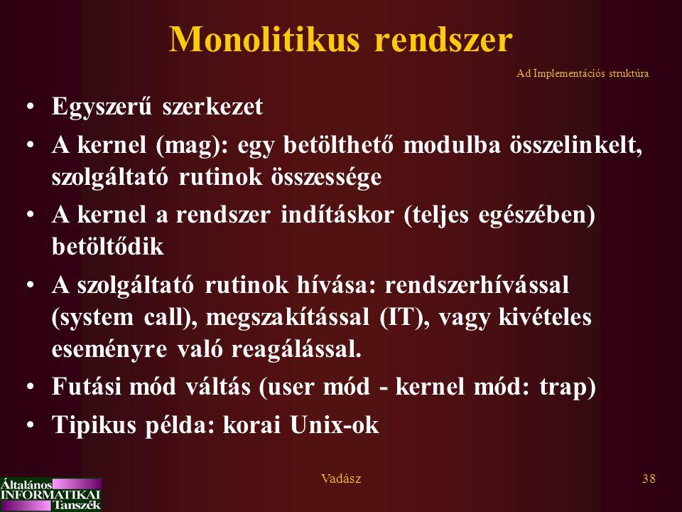 Vadász38 Monolitikus rendszer Egyszerű szerkezet A kernel (mag): egy betölthető modulba összelinkelt, szolgáltató rutinok összessége A kernel a rendszer indításkor (teljes egészében) betöltődik A szolgáltató rutinok hívása: rendszerhívással (system call), megszakítással (IT), vagy kivételes eseményre való reagálással.