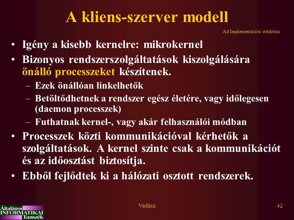 Vadász42 A kliens-szerver modell Igény a kisebb kernelre: mikrokernel Bizonyos rendszerszolgáltatások kiszolgálására önálló processzeket készítenek. –