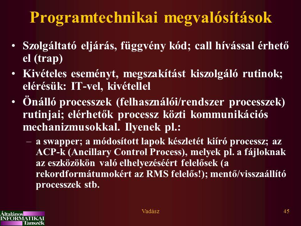 Vadász45 Programtechnikai megvalósítások Szolgáltató eljárás, függvény kód; call hívással érhető el (trap) Kivételes eseményt, megszakítást kiszolgáló rutinok; elérésük: IT-vel, kivétellel Önálló processzek (felhasználói/rendszer processzek) rutinjai; elérhetők processz közti kommunikációs mechanizmusokkal.