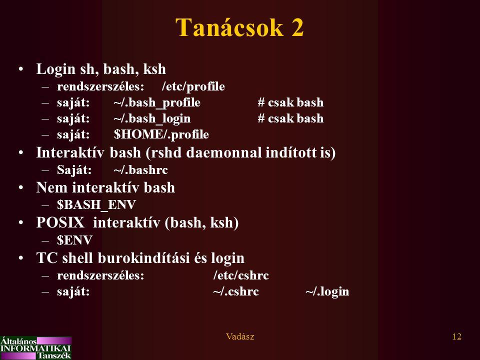 Vadász12 Tanácsok 2 Login sh, bash, ksh –rendszerszéles: /etc/profile –saját:~/.bash_profile# csak bash –saját:~/.bash_login# csak bash –saját:$HOME/.profile Interaktív bash (rshd daemonnal indított is) –Saját: ~/.bashrc Nem interaktív bash –$BASH_ENV POSIX interaktív (bash, ksh) –$ENV TC shell burokindítási és login –rendszerszéles: /etc/cshrc –saját: ~/.cshrc ~/.login