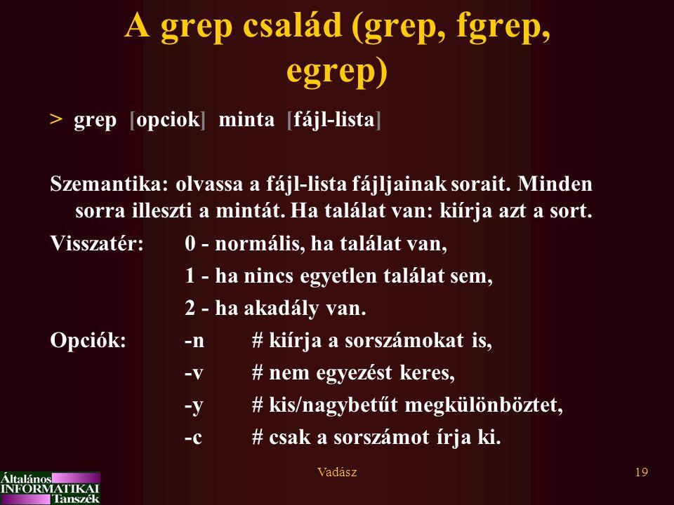 Vadász19 A grep család (grep, fgrep, egrep) > grep [opciok] minta [fájl-lista] Szemantika: olvassa a fájl-lista fájljainak sorait.