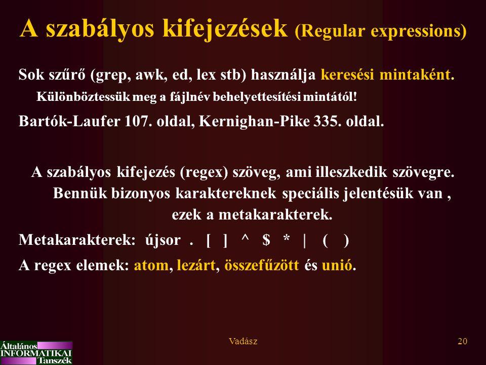 Vadász20 A szabályos kifejezések (Regular expressions) Sok szűrő (grep, awk, ed, lex stb) használja keresési mintaként.
