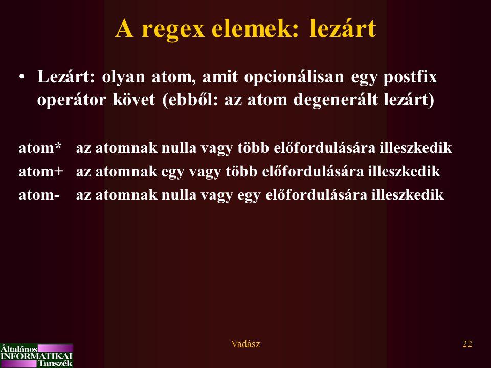 Vadász22 A regex elemek: lezárt Lezárt: olyan atom, amit opcionálisan egy postfix operátor követ (ebből: az atom degenerált lezárt) atom* az atomnak nulla vagy több előfordulására illeszkedik atom+ az atomnak egy vagy több előfordulására illeszkedik atom- az atomnak nulla vagy egy előfordulására illeszkedik