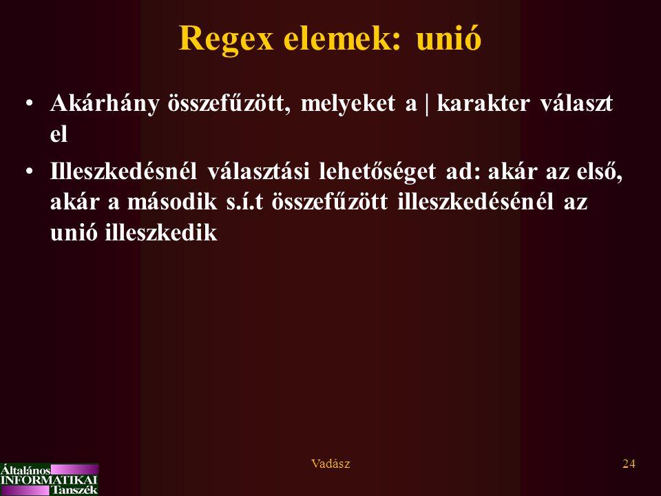 Vadász24 Regex elemek: unió Akárhány összefűzött, melyeket a | karakter választ el Illeszkedésnél választási lehetőséget ad: akár az első, akár a második s.í.t összefűzött illeszkedésénél az unió illeszkedik