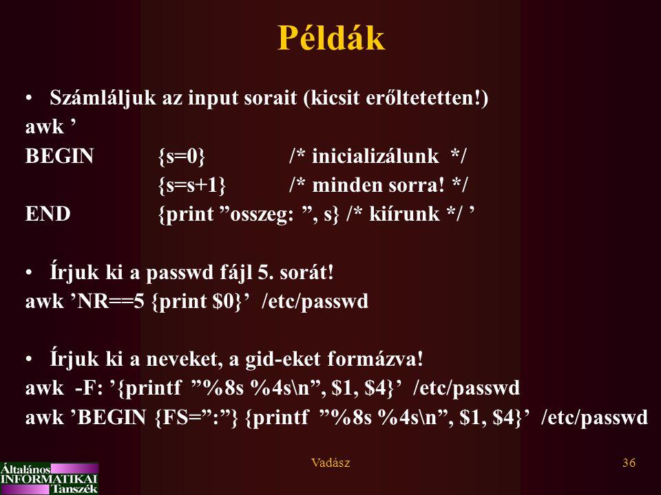 Vadász36 Példák Számláljuk az input sorait (kicsit erőltetetten!) awk ' BEGIN {s=0}/* inicializálunk */ {s=s+1} /* minden sorra.