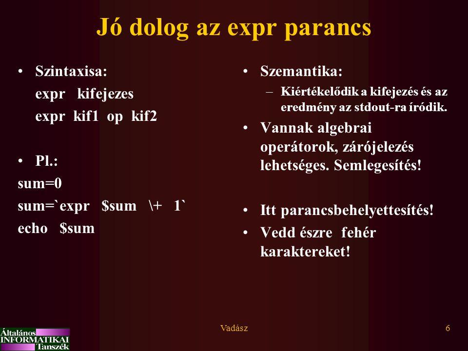 Vadász6 Jó dolog az expr parancs Szintaxisa: expr kifejezes expr kif1 op kif2 Pl.: sum=0 sum=`expr $sum \+ 1` echo $sum Szemantika: –Kiértékelődik a kifejezés és az eredmény az stdout-ra íródik.