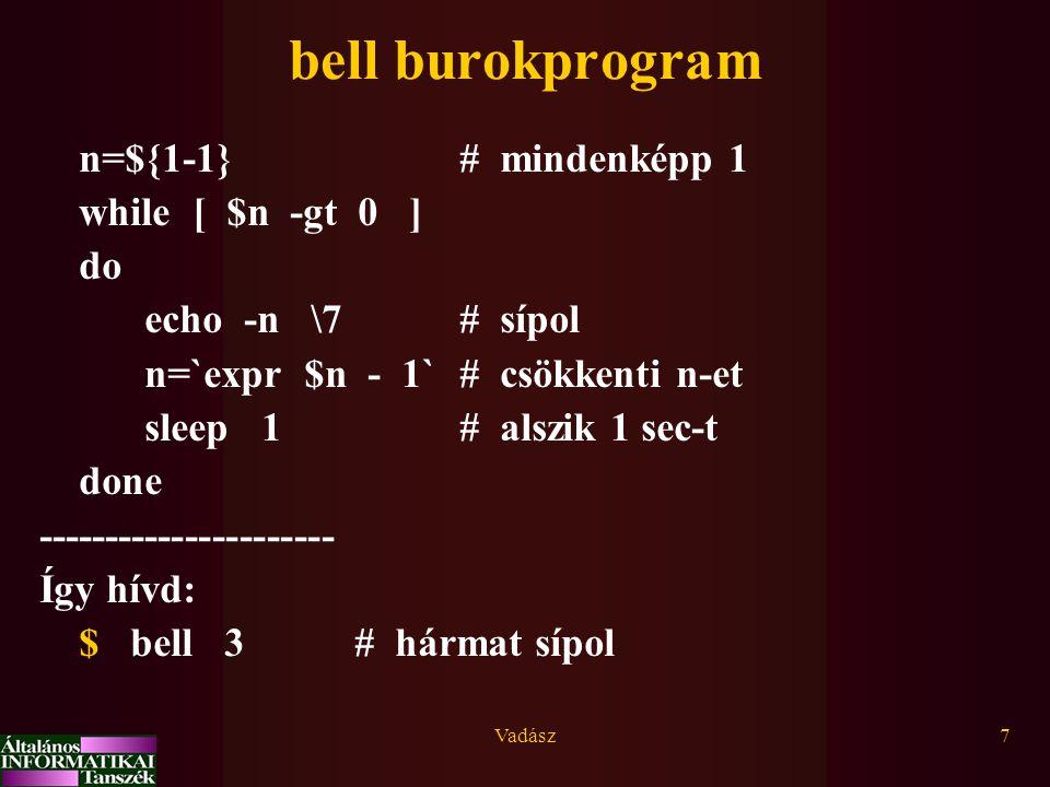 Vadász7 bell burokprogram n=${1-1}# mindenképp 1 while [ $n -gt 0 ] do echo -n \7 # sípol n=`expr $n - 1`# csökkenti n-et sleep 1# alszik 1 sec-t done ---------------------- Így hívd: $ bell 3# hármat sípol