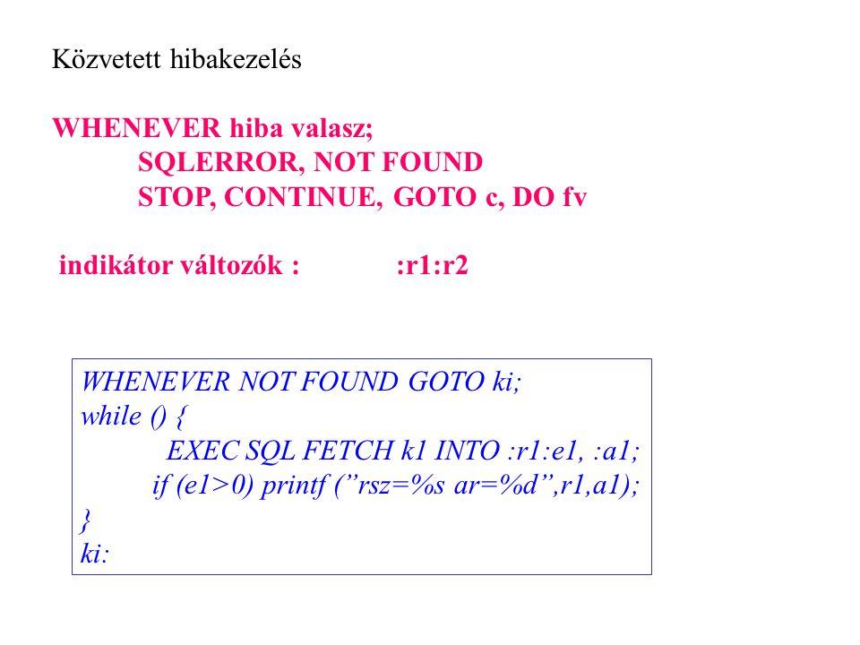 Közvetett hibakezelés WHENEVER hiba valasz; SQLERROR, NOT FOUND STOP, CONTINUE, GOTO c, DO fv indikátor változók : :r1:r2 WHENEVER NOT FOUND GOTO ki;