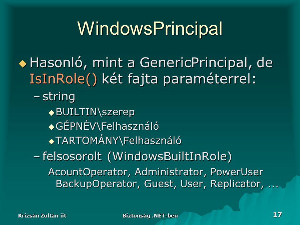 Krizsán Zoltán iit Biztonság.NET-ben 17 WindowsPrincipal  Hasonló, mint a GenericPrincipal, de IsInRole() két fajta paraméterrel: –string  BUILTIN\szerep  GÉPNÉV\Felhasználó  TARTOMÁNY\Felhasználó –felsosorolt (WindowsBuiltInRole) AcountOperator, Administrator, PowerUser BackupOperator, Guest, User, Replicator,...