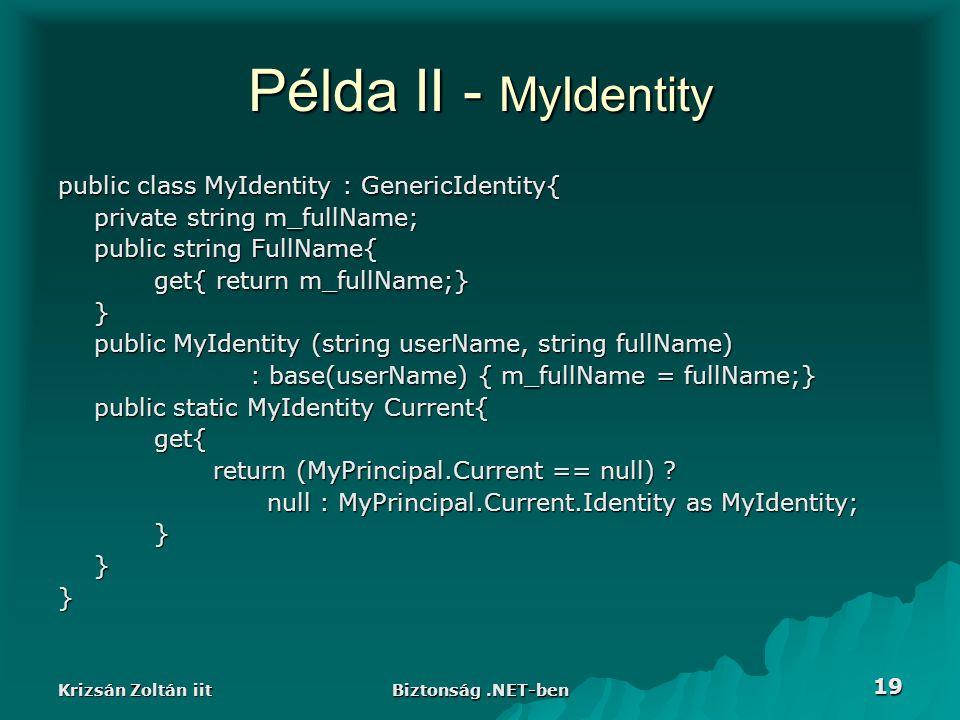 Krizsán Zoltán iit Biztonság.NET-ben 19 Példa II - MyIdentity public class MyIdentity : GenericIdentity{ private string m_fullName; public string FullName{ get{ return m_fullName;} } public MyIdentity (string userName, string fullName) : base(userName) { m_fullName = fullName;} public static MyIdentity Current{ get{ return (MyPrincipal.Current == null) .
