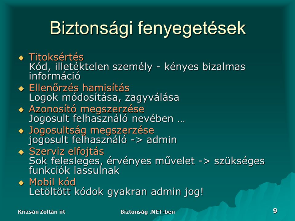 Krizsán Zoltán iit Biztonság.NET-ben 20 Példa II - MyPrincipal public class MyPrincipal : GenericPrincipal{ public MyPrincipal(MyIdentity ident, string[] roles) public MyPrincipal(MyIdentity ident, string[] roles) : base(ident,roles){} public override bool IsInRole(string role){ public override bool IsInRole(string role){ if (Identity != null && Identity.Name == Admin ) return true; if (Identity != null && Identity.Name == Admin ) return true; else return base.IsInRole(role); else return base.IsInRole(role); } public new MyIdentity Identity{ public new MyIdentity Identity{ get{return base.Identity as MyIdentity;} get{return base.Identity as MyIdentity;} } public static MyPrincipal Current{ public static MyPrincipal Current{ get{ return Thread.CurrentPrincipal as MyPrincipal;} get{ return Thread.CurrentPrincipal as MyPrincipal;} }}
