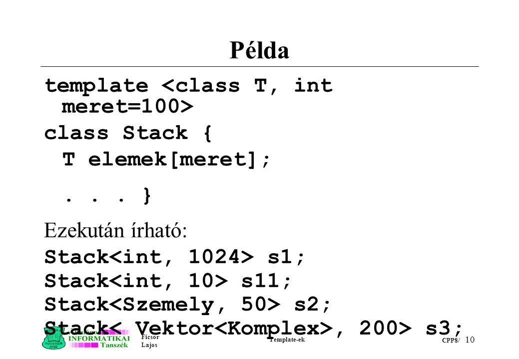 Ficsor Lajos Template-ek CPP8/ 10 Példa template class Stack { T elemek[meret];... } Ezekután írható: Stack s1; Stack s11; Stack s2; Stack, 200> s3;