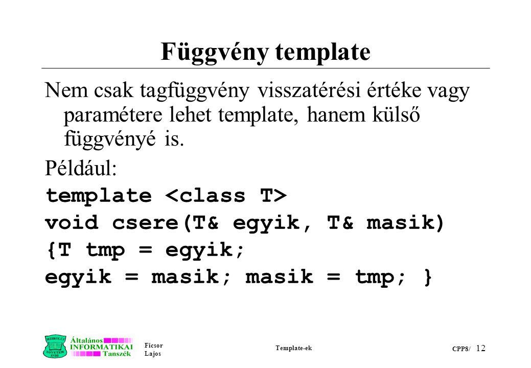 Ficsor Lajos Template-ek CPP8/ 12 Függvény template Nem csak tagfüggvény visszatérési értéke vagy paramétere lehet template, hanem külső függvényé is.