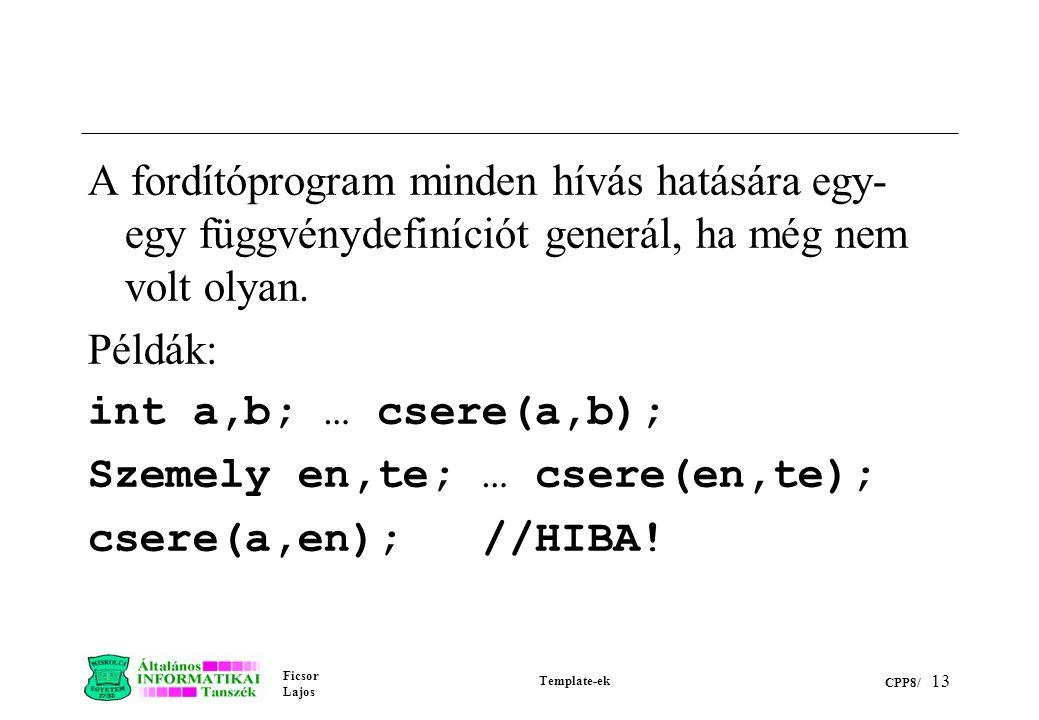 Ficsor Lajos Template-ek CPP8/ 13 A fordítóprogram minden hívás hatására egy- egy függvénydefiníciót generál, ha még nem volt olyan. Példák: int a,b;