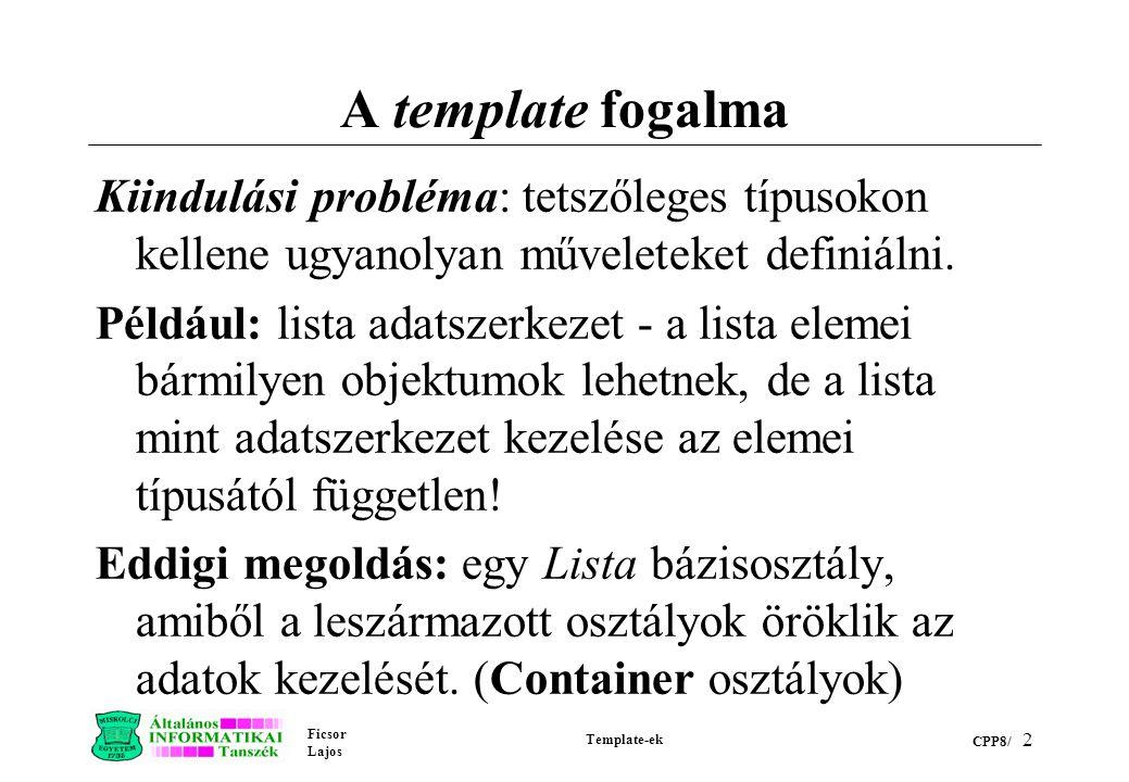 Ficsor Lajos Template-ek CPP8/ 2 A template fogalma Kiindulási probléma: tetszőleges típusokon kellene ugyanolyan műveleteket definiálni. Például: lis