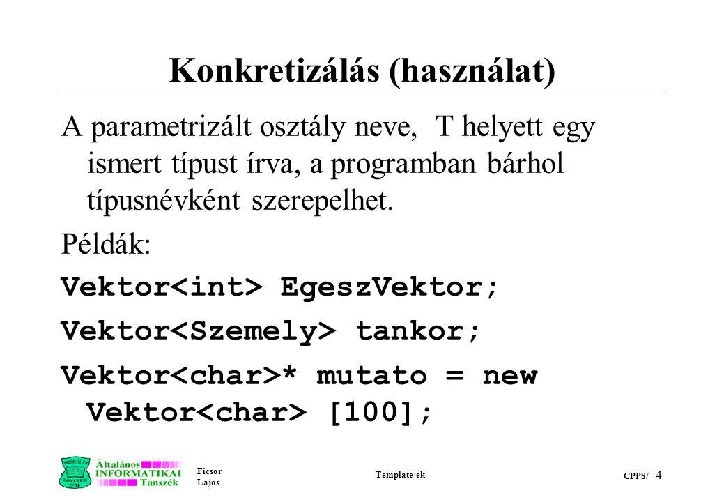 Ficsor Lajos Template-ek CPP8/ 4 Konkretizálás (használat) A parametrizált osztály neve, T helyett egy ismert típust írva, a programban bárhol típusné