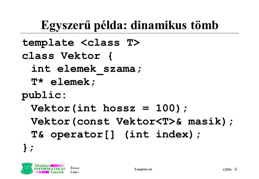 Ficsor Lajos Template-ek CPP8/ 6 Egyszerű példa: dinamikus tömb template class Vektor { int elemek_szama; T* elemek; public: Vektor(int hossz = 100); Vektor(const Vektor & masik); T& operator[] (int index); };