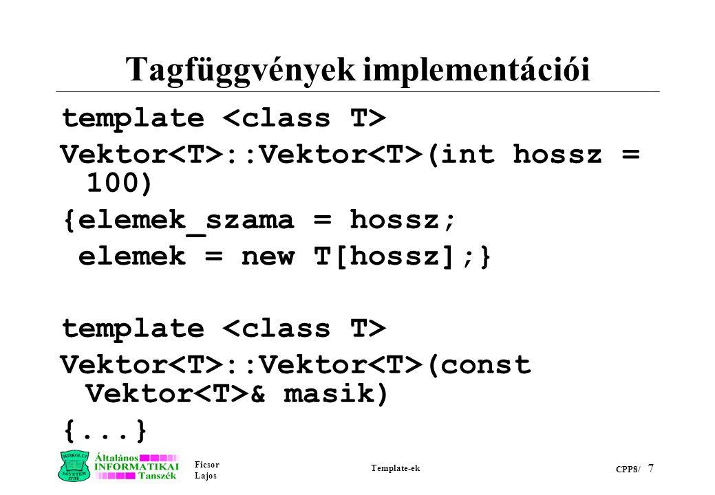Ficsor Lajos Template-ek CPP8/ 7 Tagfüggvények implementációi template Vektor ::Vektor (int hossz = 100) {elemek_szama = hossz; elemek = new T[hossz];} template Vektor ::Vektor (const Vektor & masik) {...}