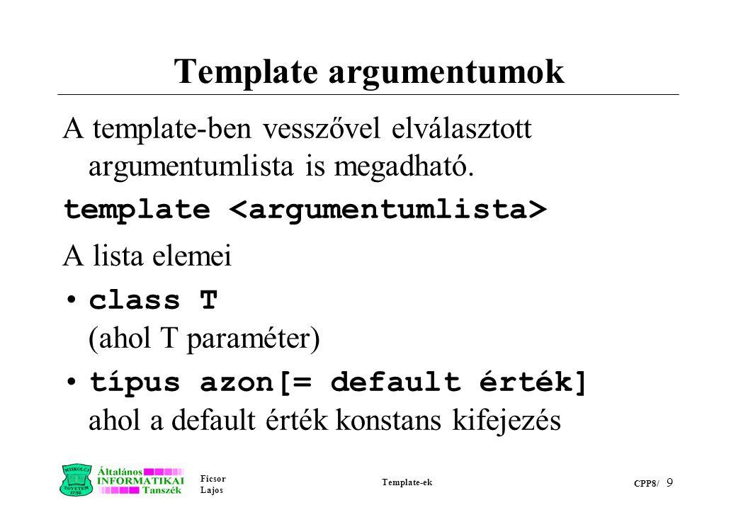 Ficsor Lajos Template-ek CPP8/ 9 Template argumentumok A template-ben vesszővel elválasztott argumentumlista is megadható. template A lista elemei cla