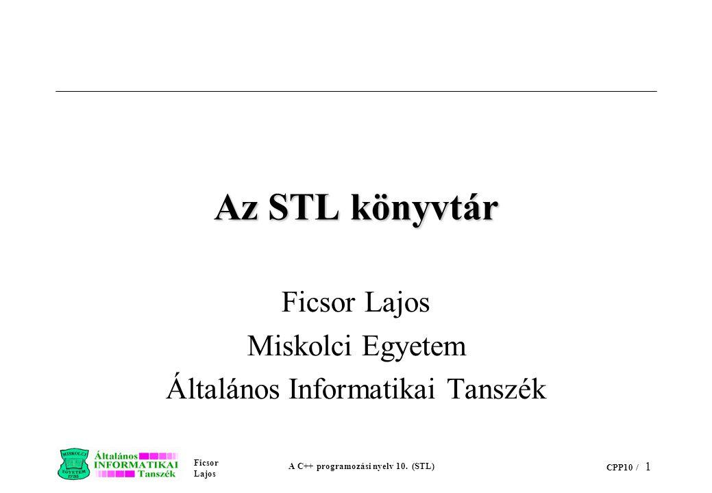 Ficsor Lajos A C++ programozási nyelv 10. (STL) CPP10 / 1 Az STL könyvtár Ficsor Lajos Miskolci Egyetem Általános Informatikai Tanszék