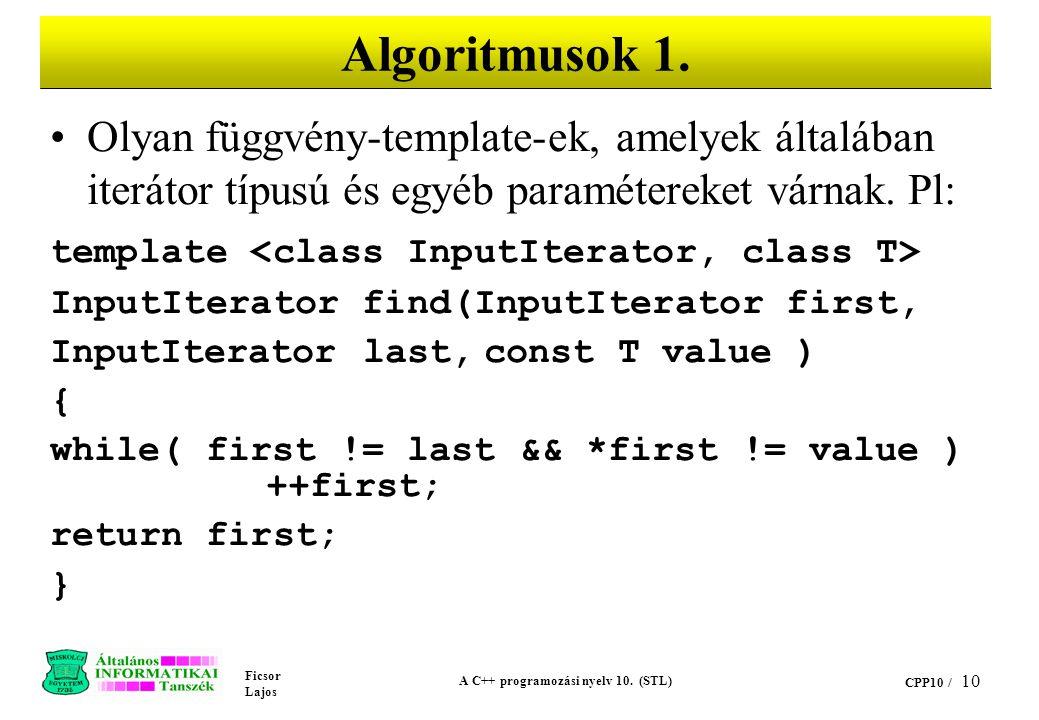 Ficsor Lajos A C++ programozási nyelv 10. (STL) CPP10 / 10 Algoritmusok 1. Olyan függvény-template-ek, amelyek általában iterátor típusú és egyéb para