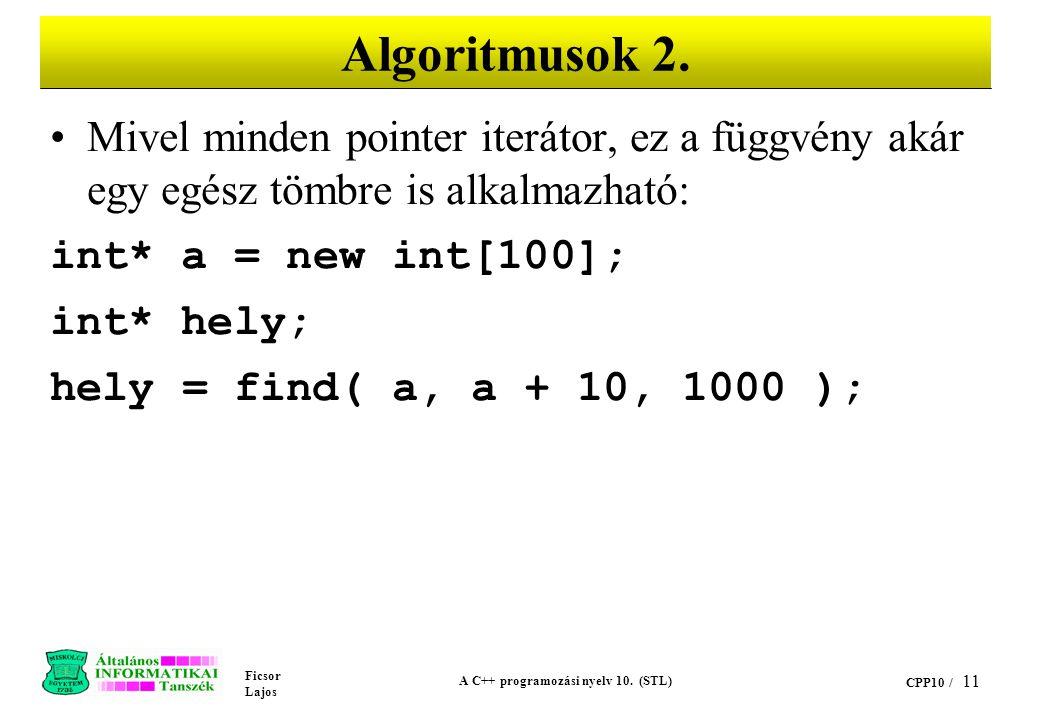 Ficsor Lajos A C++ programozási nyelv 10. (STL) CPP10 / 11 Algoritmusok 2. Mivel minden pointer iterátor, ez a függvény akár egy egész tömbre is alkal