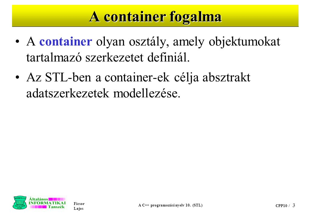 Ficsor Lajos A C++ programozási nyelv 10. (STL) CPP10 / 3 A container fogalma A container olyan osztály, amely objektumokat tartalmazó szerkezetet def