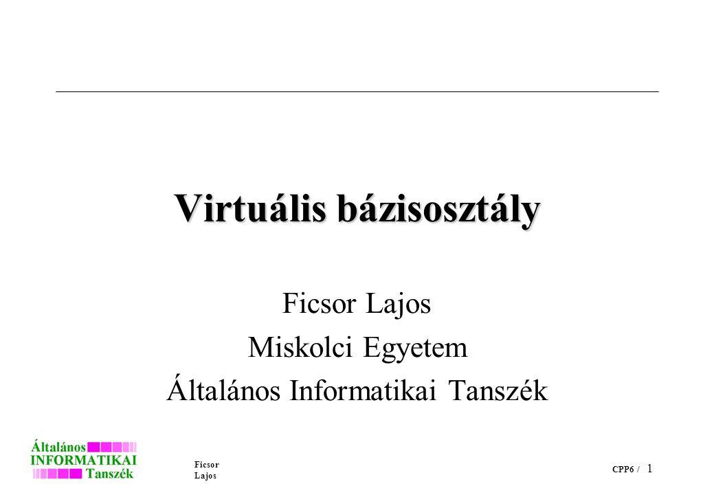 Ficsor Lajos CPP6 / 1 Virtuális bázisosztály Ficsor Lajos Miskolci Egyetem Általános Informatikai Tanszék