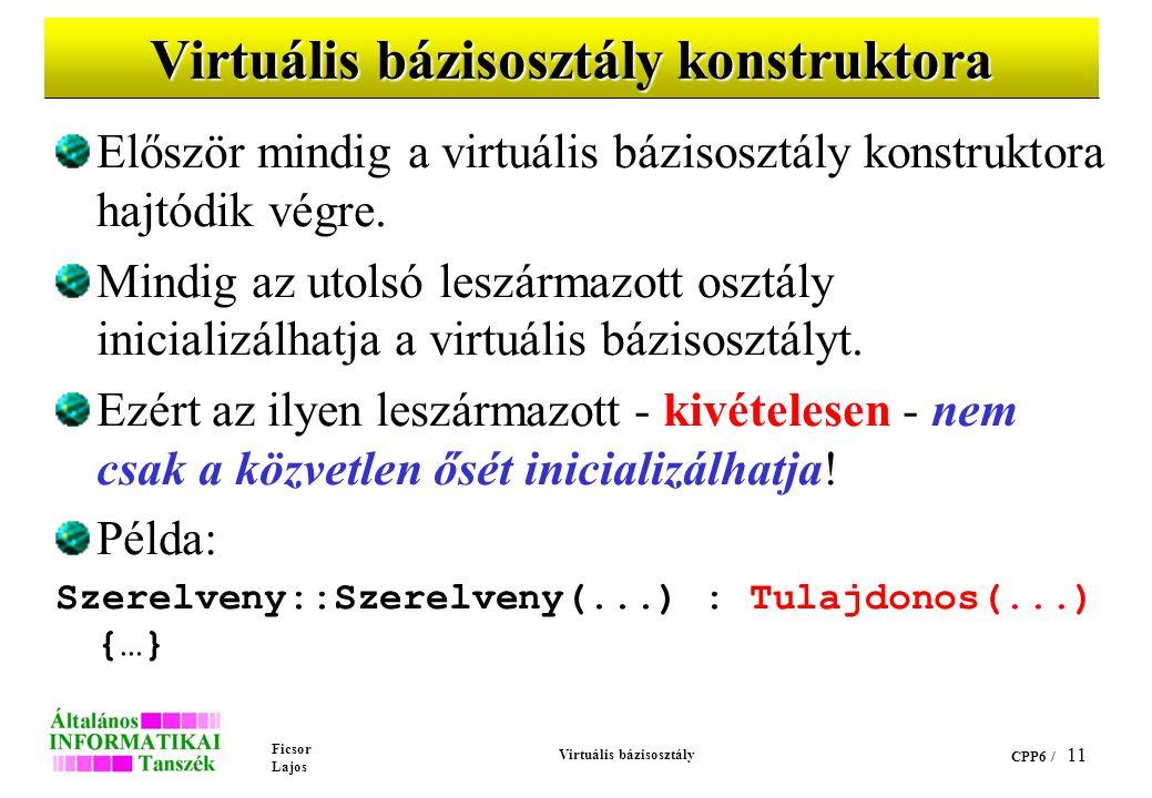 Ficsor Lajos Virtuális bázisosztály CPP6 / 11 Virtuális bázisosztály konstruktora Először mindig a virtuális bázisosztály konstruktora hajtódik végre.