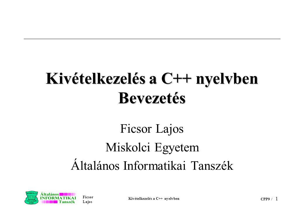 Ficsor Lajos Kivételkezelés a C++ nyelvben CPP9 / 1 Kivételkezelés a C++ nyelvben Bevezetés Ficsor Lajos Miskolci Egyetem Általános Informatikai Tanszék