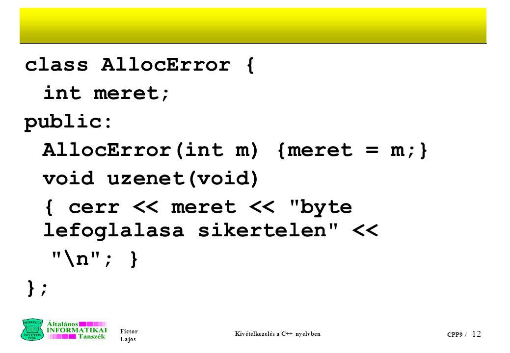 Ficsor Lajos Kivételkezelés a C++ nyelvben CPP9 / 12 class AllocError { int meret; public: AllocError(int m) {meret = m;} void uzenet(void) { cerr << meret << byte lefoglalasa sikertelen << \n ; } };