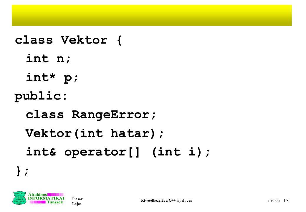 Ficsor Lajos Kivételkezelés a C++ nyelvben CPP9 / 13 class Vektor { int n; int* p; public: class RangeError; Vektor(int hatar); int& operator[] (int i); };