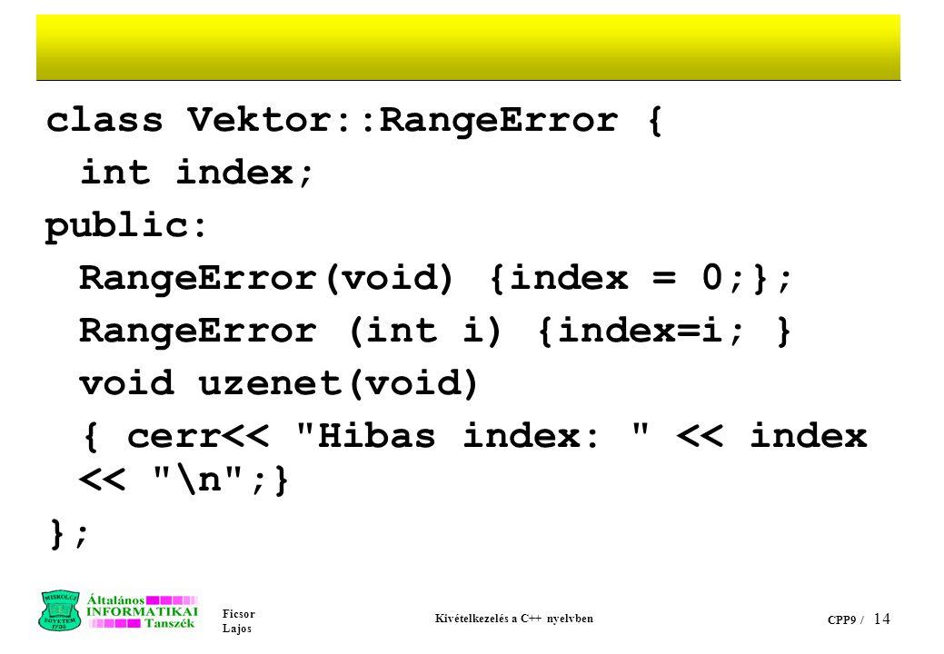 Ficsor Lajos Kivételkezelés a C++ nyelvben CPP9 / 14 class Vektor::RangeError { int index; public: RangeError(void) {index = 0;}; RangeError (int i) {index=i; } void uzenet(void) { cerr<< Hibas index: << index << \n ;} };