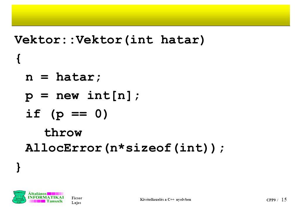 Ficsor Lajos Kivételkezelés a C++ nyelvben CPP9 / 15 Vektor::Vektor(int hatar) { n = hatar; p = new int[n]; if (p == 0) throw AllocError(n*sizeof(int)); }