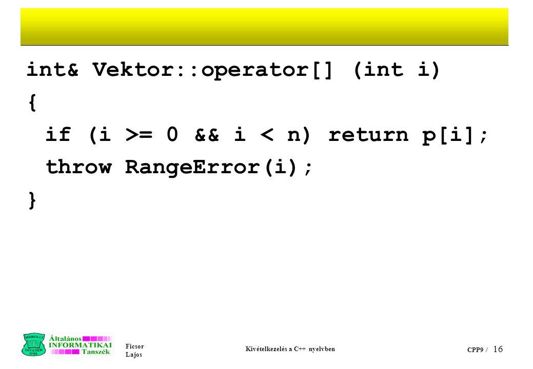 Ficsor Lajos Kivételkezelés a C++ nyelvben CPP9 / 16 int& Vektor::operator[] (int i) { if (i >= 0 && i < n) return p[i]; throw RangeError(i); }