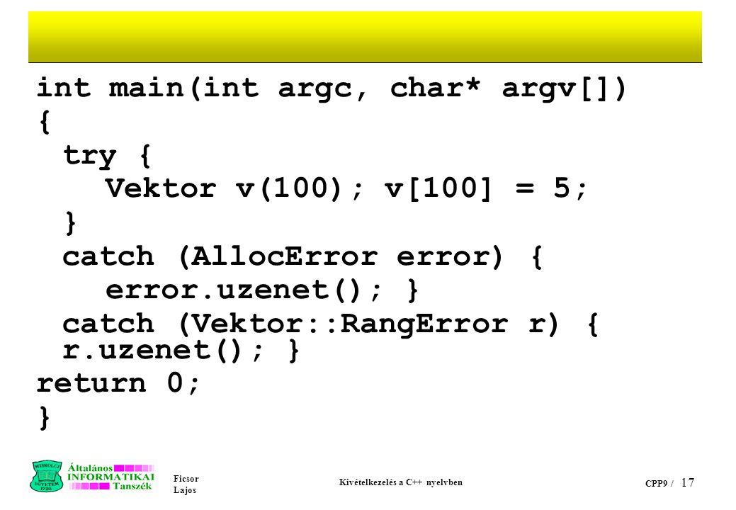 Ficsor Lajos Kivételkezelés a C++ nyelvben CPP9 / 17 int main(int argc, char* argv[]) { try { Vektor v(100); v[100] = 5; } catch (AllocError error) { error.uzenet(); } catch (Vektor::RangError r) { r.uzenet(); } return 0; }