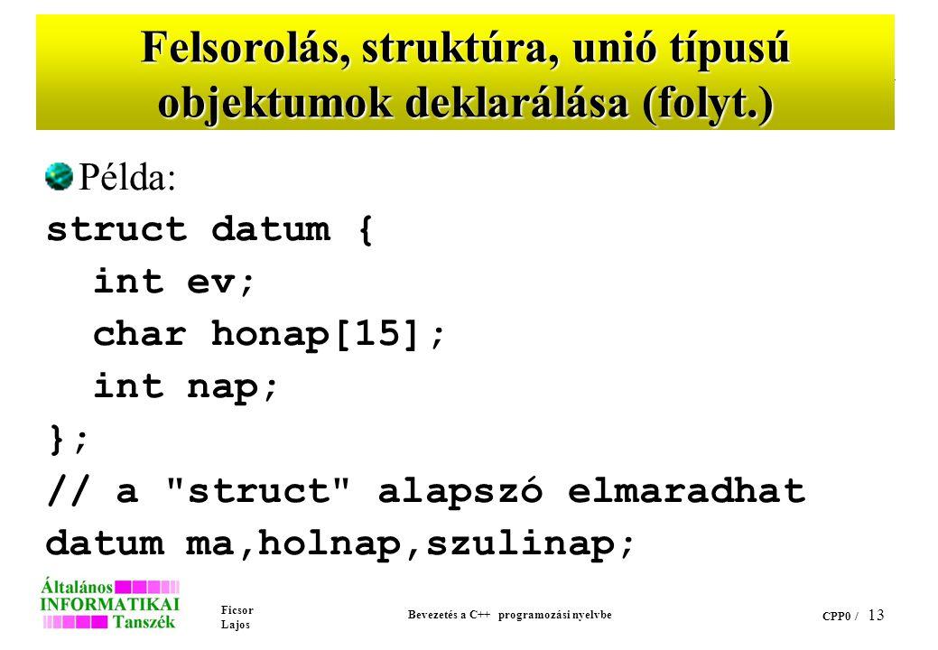 Ficsor Lajos Bevezetés a C++ programozási nyelvbe CPP0 / 12 Felsorolás, struktúra, unió típusú objektumok deklarálása A C++ a fenti típusú objektumok deklarálása esetén nem követeli meg a deklarációban az enum, struct illetve union kulcsszavak alkalmazását, az adatszerkezetek deklarációjában szereplő nevek önmagukban típusnévként használhatók