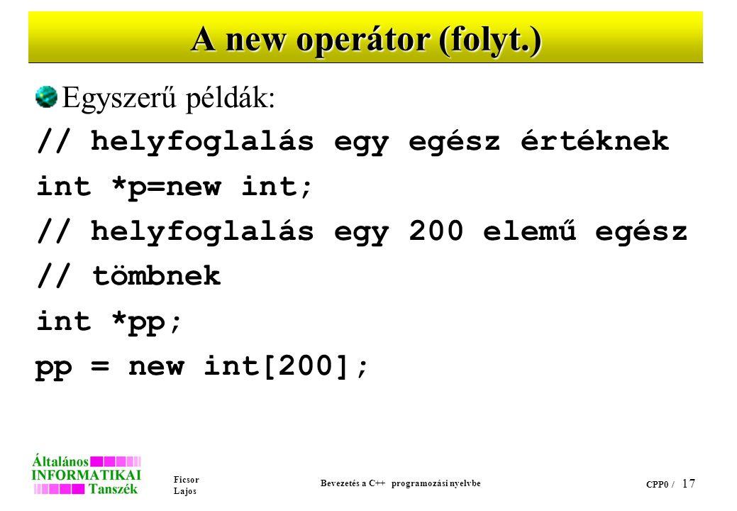 Ficsor Lajos Bevezetés a C++ programozási nyelvbe CPP0 / 16 A new operátor Formája: new típusnév vagy new típusnév[elemek száma] Az operátor a típusnév (és ha adott, az elemek száma) által meghatározott méretű helyet kísérel meg lefoglalni a memóriában Ha sikeres volt a művelet, eredménye egy típusnev* típusú érték, amely a lefoglalt terület kezdőcímét adja, egyébként az eredmény 0.