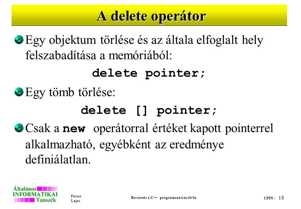 Ficsor Lajos Bevezetés a C++ programozási nyelvbe CPP0 / 17 A new operátor (folyt.) Egyszerű példák: // helyfoglalás egy egész értéknek int *p=new int; // helyfoglalás egy 200 elemű egész // tömbnek int *pp; pp = new int[200];