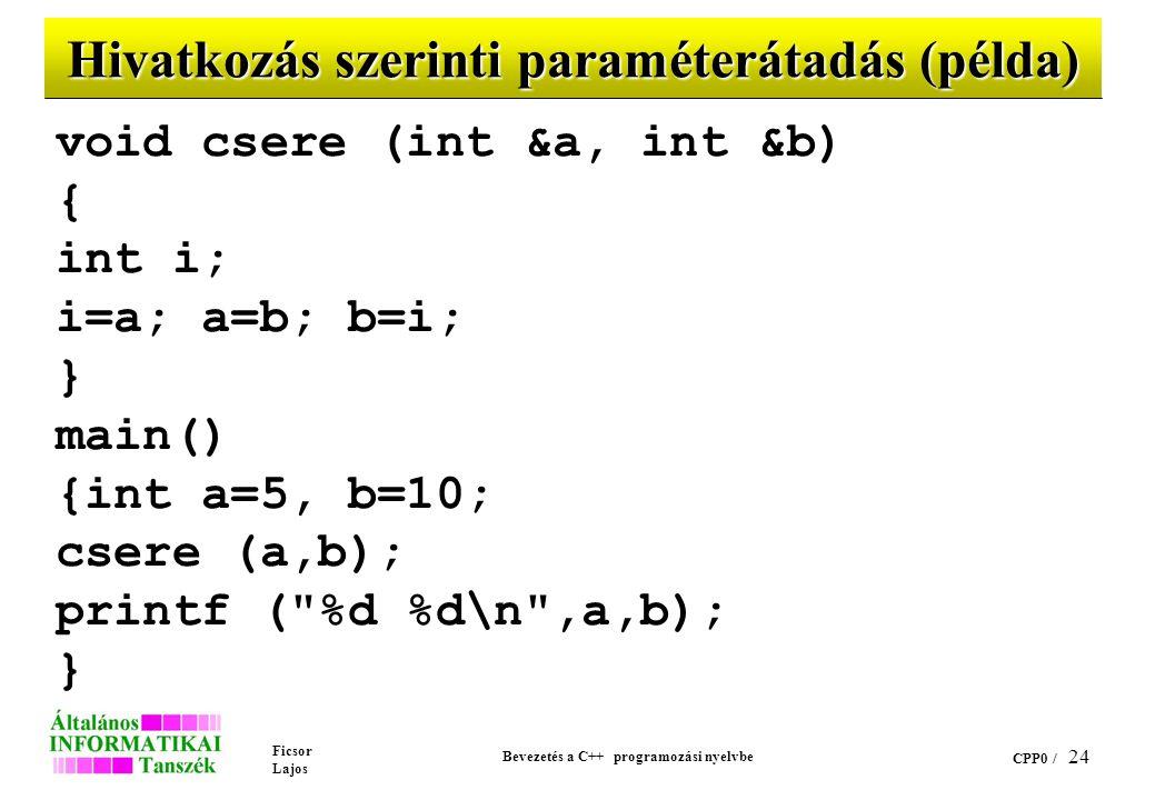 Ficsor Lajos Bevezetés a C++ programozási nyelvbe CPP0 / 23 Hivatkozás (cím) szerinti paraméterátadás Az adott formális paramétert hivatkozási típusúnak kell deklarálni Az aktuális paraméter kompatibilis típusú balérték A hivatkozás szerinti paraméternek a címe adódik át A függvényben nem kell indirekciót alkalmazni a változó értékének elérésére.