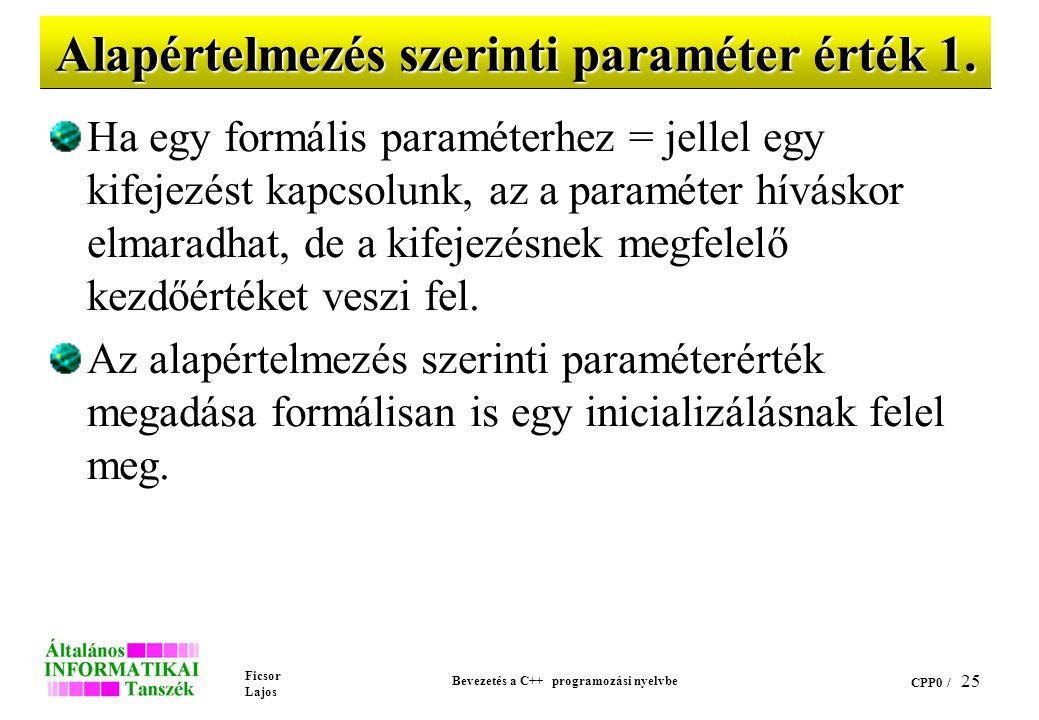 Ficsor Lajos Bevezetés a C++ programozási nyelvbe CPP0 / 24 Hivatkozás szerinti paraméterátadás (példa) void csere (int &a, int &b) { int i; i=a; a=b; b=i; } main() {int a=5, b=10; csere (a,b); printf ( %d %d\n ,a,b); }