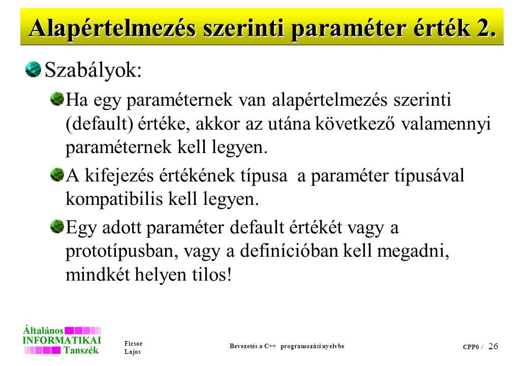 Ficsor Lajos Bevezetés a C++ programozási nyelvbe CPP0 / 25 Alapértelmezés szerinti paraméter érték 1. Ha egy formális paraméterhez = jellel egy kifej