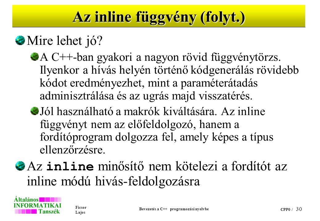 Ficsor Lajos Bevezetés a C++ programozási nyelvbe CPP0 / 29 Az inline függvény Egy függvényt a deklarációjában az inline minősítővel láthatunk el Ezze
